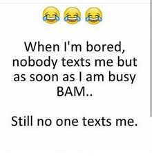When I M Bored Meme - when i m bored nobody texts me but as soon as i am busy bam still no