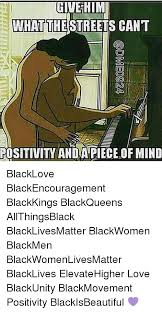 Black Love Memes - give him what thestreets cant mn positivitwandapiece ofmind