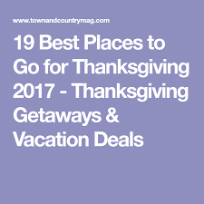 19 best places to go for thanksgiving 2017 thanksgiving getaways