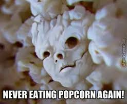 Popcorn Meme - not you eat the popcorn the popcorn eats you by chuckhandsome