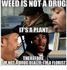 Meme Florist - weed is nota drug it s a plant therefore rmnotadrugdealerdima