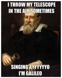 Galileo Meme - ayyyyyyo i m galileo meme by jj6464 memedroid