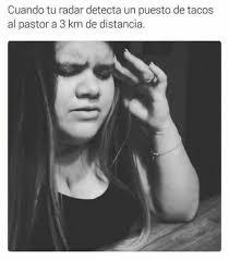 Tacos Al Pastor Meme - dopl3r com memes cuando tu radar detecta un puesto de tacos al