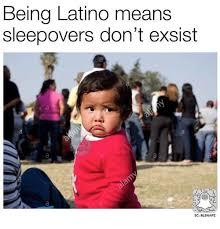 Latino Memes - being latino means sleepovers don t exsist sc blsnapz latinos meme