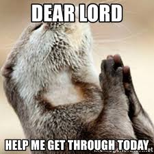 Today Was A Good Day Meme - god help me meme 28 images dear god funny pictures quotes