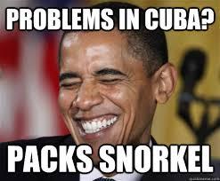 Cuba Meme - problems in cuba packs snorkel scumbag obama quickmeme