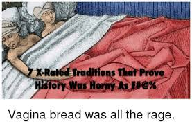 Xrated Memes - xrated raditions that prove t vagina bread was all the rage