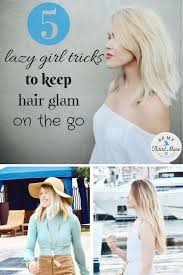 on the go hairstyles 5 lazy girl tricks to keep hair glam on the go