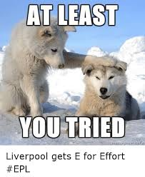 A For Effort Meme - at least you tried memegeneratorn liverpool gets e for effort epl