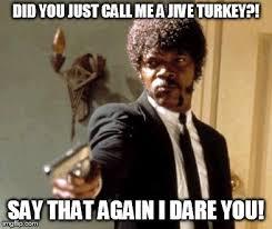 Jive Turkey Meme - say that again i dare you meme imgflip
