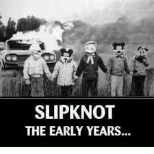 Slipknot Memes - slipknot the early years meme on me me
