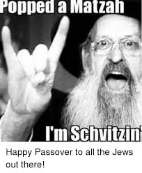 Passover Meme - popped a matzah i m schuit happy passover to all the jews out