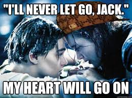 My Heart Will Go On Meme - i ll never let go jack my heart will go on scumbag rose