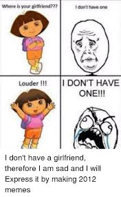 Sad Girlfriend Meme - where is your girlfriend i don t have one louder idon t have