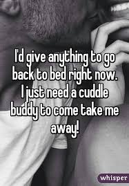 take me back to your bed d give anything to go back to bed right now i just need a cuddle