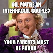 Interracial Relationship Memes - oh you re an interracial couple your parents must be proud