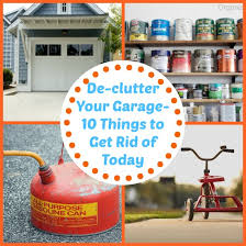 things to get rid of de clutter your garage 10 things to get rid of today the organized mom
