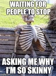 Skinny Meme - waiting for people to stop asking me why i m so skinny meme