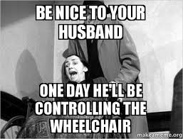 Controlling Wife Meme - be nice to your husband one day he ll be controlling the wheelchair