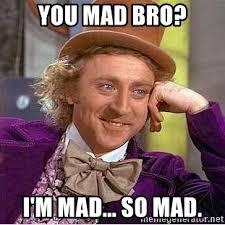 Im Mad Meme - you mad bro i m mad so mad willy wonka meme generator