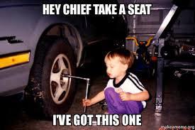Take A Seat Meme - hey chief take a seat i ve got this one kid mechanic make a meme
