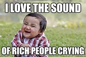 Rich People Meme - i love the sound of rich people crying misc quickmeme