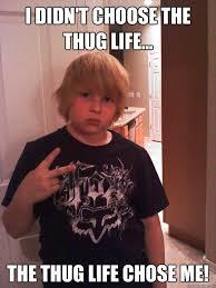 Wannabe Gangster Meme - i didn t choose the thug life the thug life chose me little