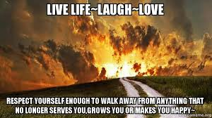 live laugh love meme live life laugh love respect yourself enough to walk away from