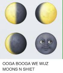 Shiet Meme - ooga booga we wuz moons n shiet dank meme on me me