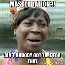 Masterbation Memes - masterbation ain t nobody got time for that ain t nobody got