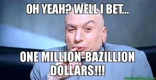 Bet Meme - oh yeah well i bet one million bazillion dollars dr
