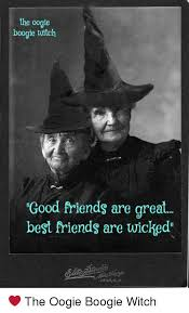 Witch Meme - the oogie boogie witch good friends are great best friends are