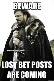 Bet Meme - beware lost bet posts are coming winter is coming quickmeme