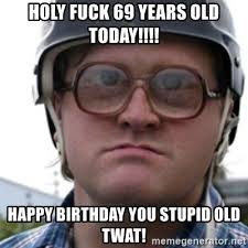 Stupid Boy Meme - holy fuck 69 years old today happy birthday you stupid old twat