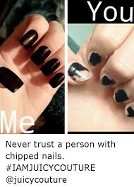 Funny Nail Memes - noa never trust a person with chipped nails iamjuicycouture funny