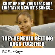 Meme Shut Up - shut up hoe your legs are like taylor swift s songs they re never
