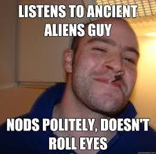 Ancient Aliens Guy Meme - listens to ancient aliens guy nods politely doesn t roll eyes