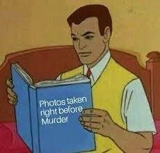 Murder Meme - photos taken right before murder af34c9 6408715 jpg