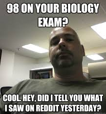 Biology Memes - 98 on your biology exam cool hey did i tell you what i saw on