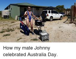Funny Australia Day Memes - 靈e how my mate johnny celebrated australia day funny meme on me me