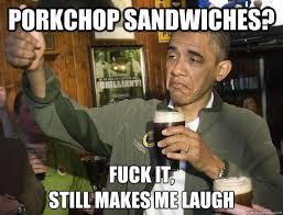 Pork Chop Meme - porkchop sandwiches fuck it still makes me laugh upvoting obama