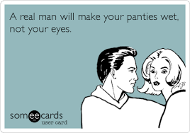 Wet Panties Meme - a real man will make your panties wet not your eyes flirting ecard