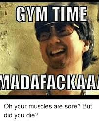 But Did You Die Meme - sore muscles meme muscles best of the funny meme