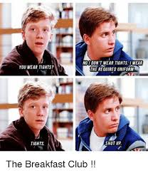 Breakfast Club Meme - you wear tights tights no i don t wear tights i wear the required