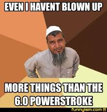 Powerstroke Memes - even i havent blown up more things than the 6 0 powerstroke meme