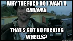 I Want To Fuck Meme - why the fuck do i want a caravan that s got no fucking wheels