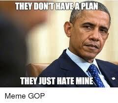 Gop Meme - they dont havea plan they just hate mine meme gop meme on me me