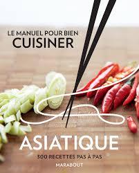 la cuisine asiatique amazon fr le manuel pour bien cuisiner asiatique 300 recettes pas
