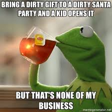 Dirty Santa Meme - bring a dirty gift to a dirty santa party and a kid opens it but