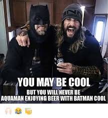 Aquaman Meme - you may be cool but you will never be aquaman enjoying beer with